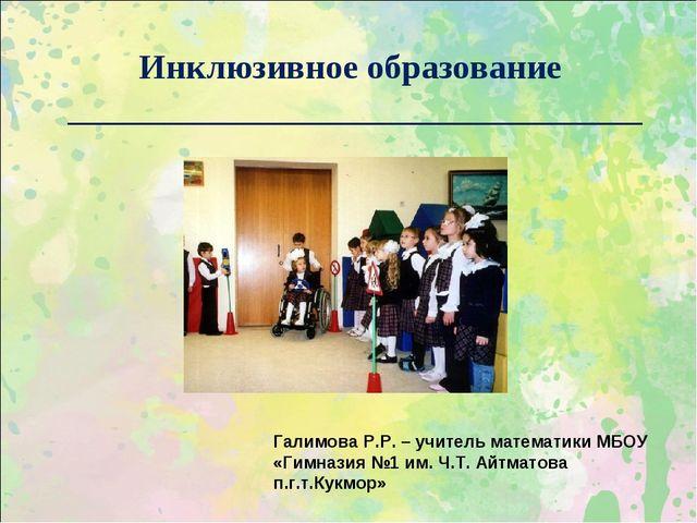 Инклюзивное образование _________________________________ Галимова Р.Р. – уч...