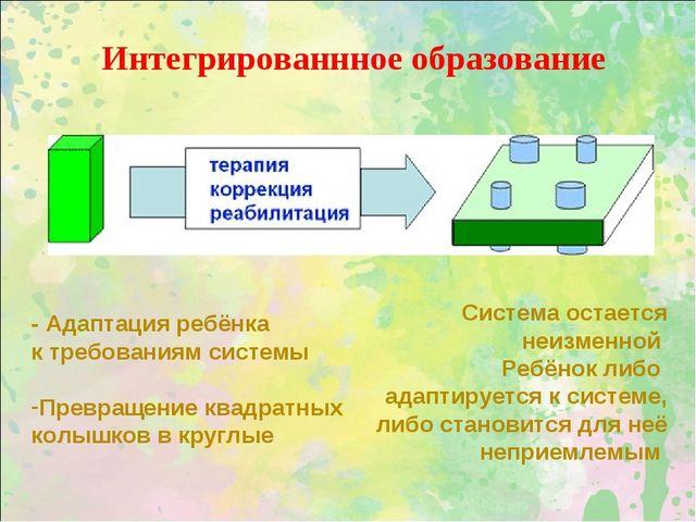 Интегрированнное образование - Адаптация ребёнка к требованиям системы Превра...