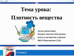 Тема урока: Плотность вещества Автор презентации: Иошина Светлана Викторовна