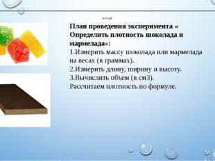 План проведения эксперимента « Определить плотность шоколада и мармелада»: Из