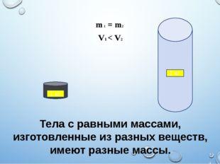 Тела с равными массами, изготовленные из разных веществ, имеют разные массы.