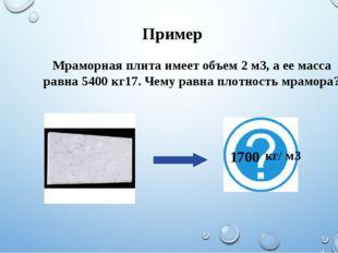 Пример Мраморная плита имеет объем 2 м3, а ее масса равна 5400 кг17. Чему рав