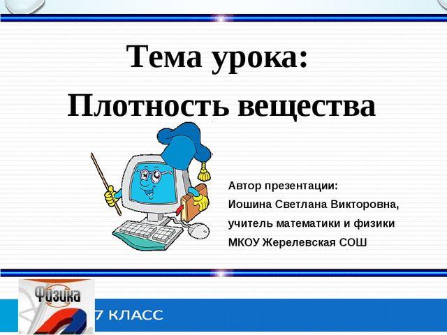 Тема урока: Плотность вещества Автор презентации: Иошина Светлана Викторовна...