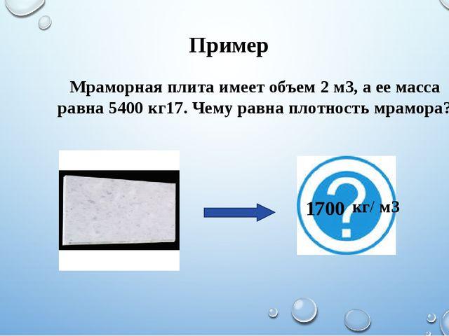 Пример Мраморная плита имеет объем 2 м3, а ее масса равна 5400 кг17. Чему рав...