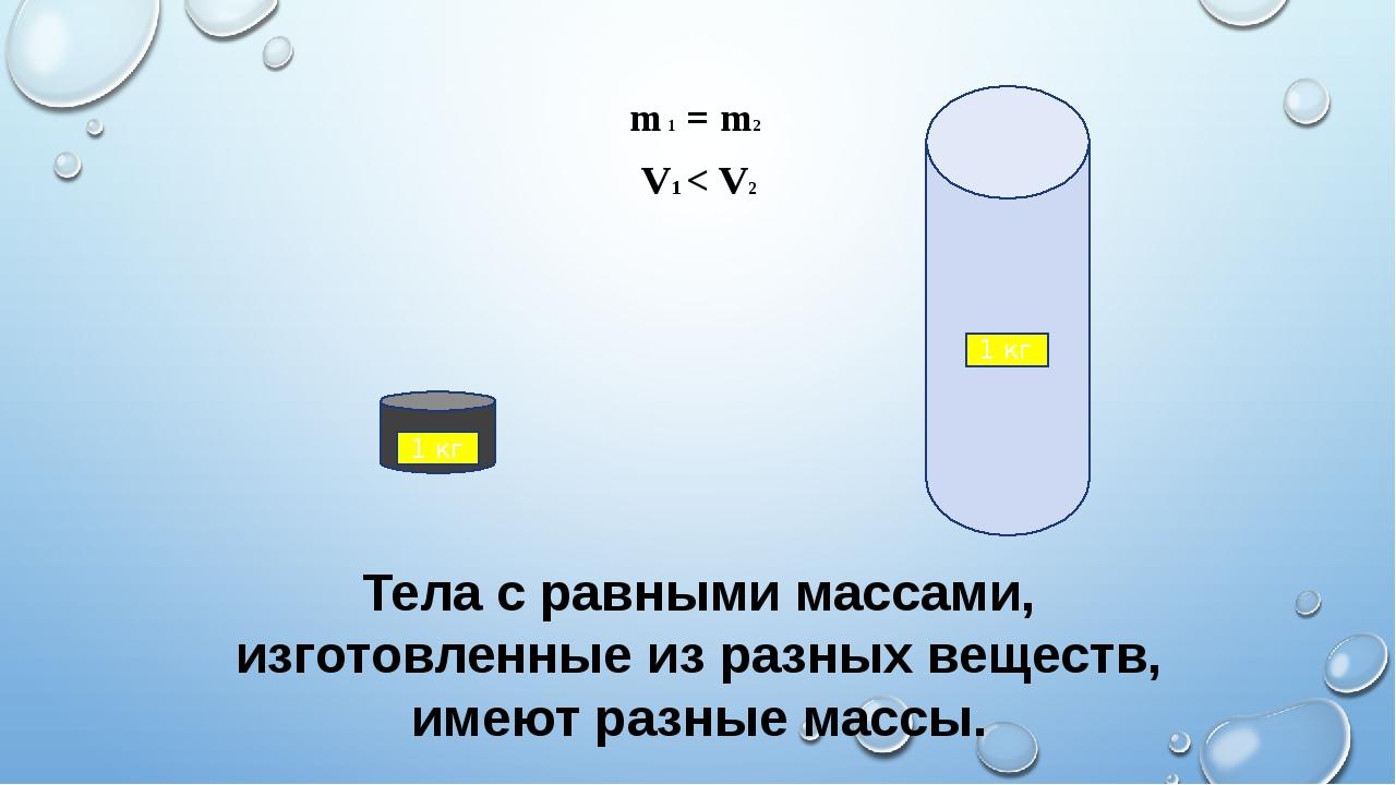 Тела с равными массами, изготовленные из разных веществ, имеют разные массы....