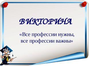 ВИКТОРИНА «Все профессии нужны, все профессии важны»