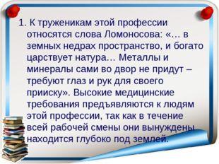 1. К труженикам этой профессии относятся слова Ломоносова: «… в земных недрах