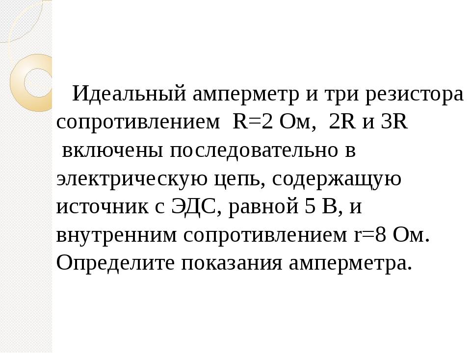 Идеальный амперметр и три резистора сопротивлением R=2Ом,2R и 3R включе...
