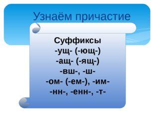 Узнаём причастие Суффиксы -ущ- (-ющ-) -ащ- (-ящ-) -вш-, -ш- -ом- (-ем-), -им