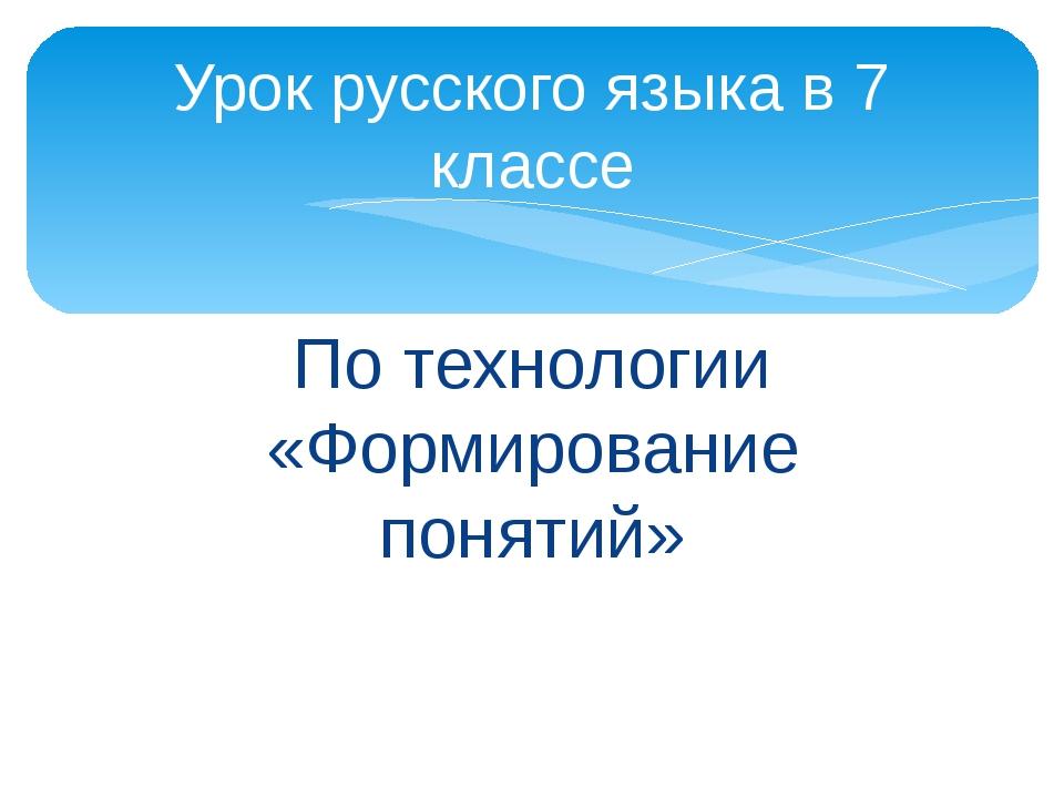 По технологии «Формирование понятий» Урок русского языка в 7 классе