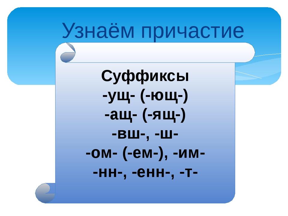 Узнаём причастие Суффиксы -ущ- (-ющ-) -ащ- (-ящ-) -вш-, -ш- -ом- (-ем-), -им...