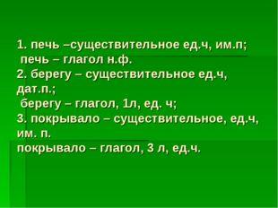 1. печь –существительное ед.ч, им.п; печь – глагол н.ф. 2. берегу – существит