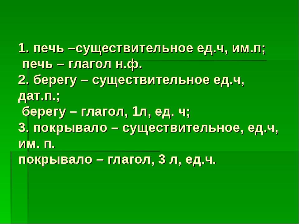 1. печь –существительное ед.ч, им.п; печь – глагол н.ф. 2. берегу – существит...