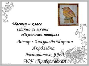 Мастер – класс «Панно из ткани «Сказочная птица»» Автор : Анкушева Мари