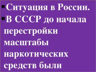 Ситуация в России. В СССР до начала перестройки масштабы наркотических средст