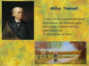 Фёдор Тютчев Есть в осени первончальной Короткая, но дивная пора – Весь день