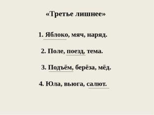 «Третье лишнее» 1. Яблоко, мяч, наряд. 2. Поле, поезд, тема. 3. Подъём, берёз