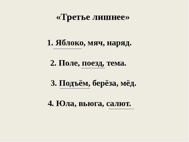 «Третье лишнее» 1. Яблоко, мяч, наряд. 2. Поле, поезд, тема. 3. Подъём, берёз...