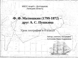 Ф. Ф. Матюшкин (1799-1872) – друг А. С. Пушкина Урок географии в 8 классе МБО