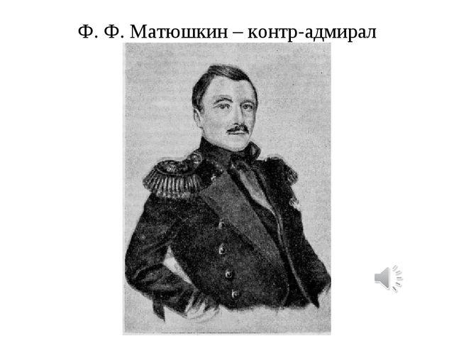 Ф. Ф. Матюшкин – контр-адмирал