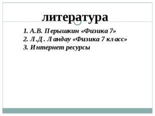 литература 1. А.В. Перышкин «Физика 7» 2. Л.Д. Ландау «Физика 7 класс» 3. Инт