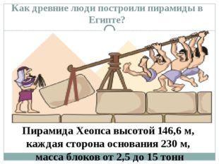 Как древние люди построили пирамиды в Египте? Пирамида Хеопса высотой 146,6 м