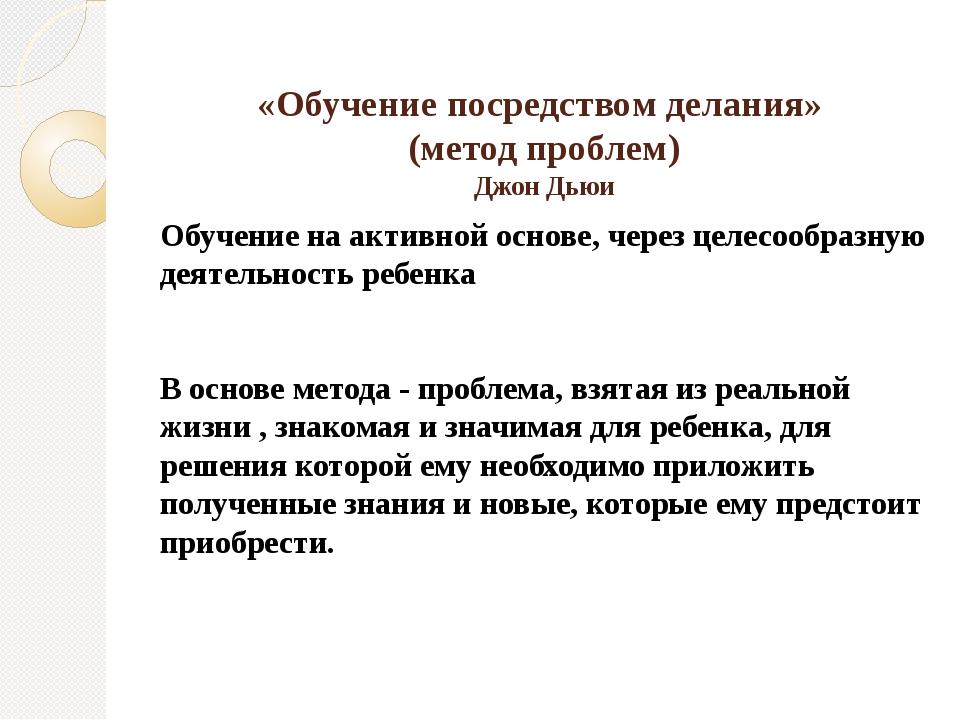«Обучение посредством делания» (метод проблем) Джон Дьюи Обучение на активно...