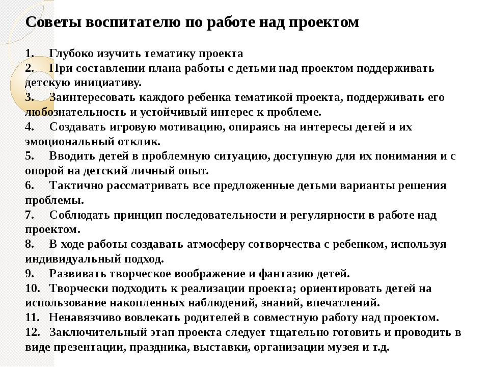 Советы воспитателю по работе над проектом 1. Глубоко изучить тематику проекта...