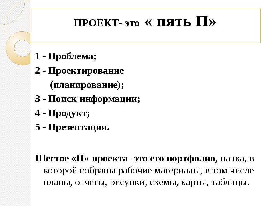 ПРОЕКТ- это « пять П» 1 - Проблема; 2 - Проектирование (планирование); 3 - По...