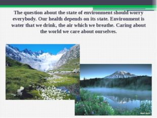 The question about the state of environment should worry everybody. Our healt