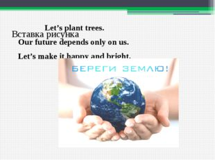 Let's plant trees. Our future depends only on us. Let's make it happy and bri