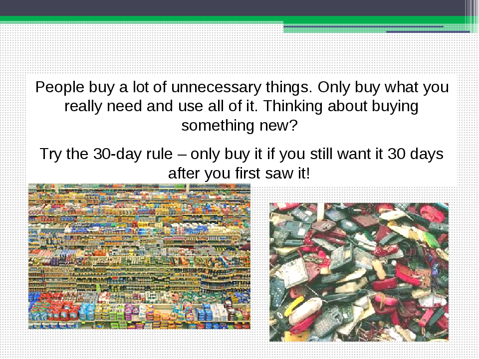 People buy a lot of unnecessary things. Only buy what you really need and use...