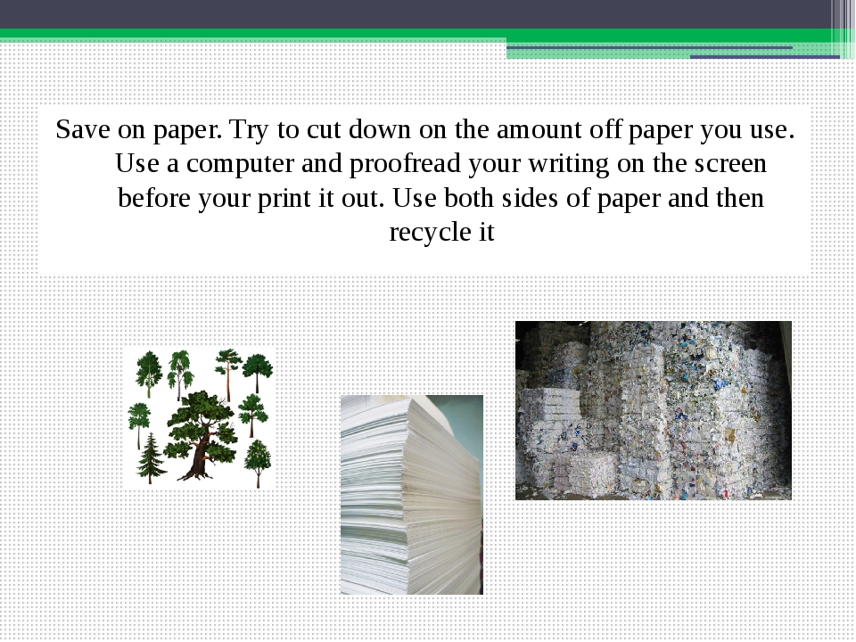 Save on paper. Try to cut down on the amount off paper you use. Use a compute...