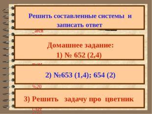 Решить составленные системы и записать ответ Домашнее задание: 1) № 652 (2,4
