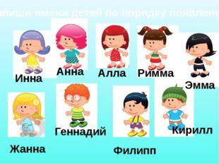 Запиши имена детей по порядку появления Инна Анна Алла Римма Эмма Жанна Генна