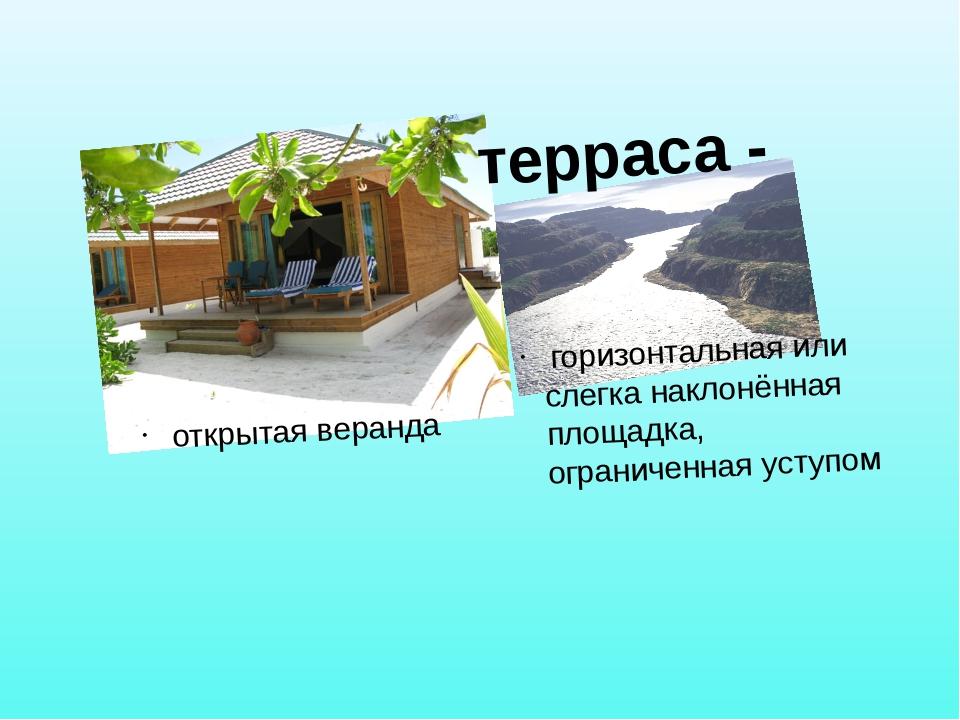 терраса - горизонтальная или слегка наклонённая площадка, ограниченная уступ...