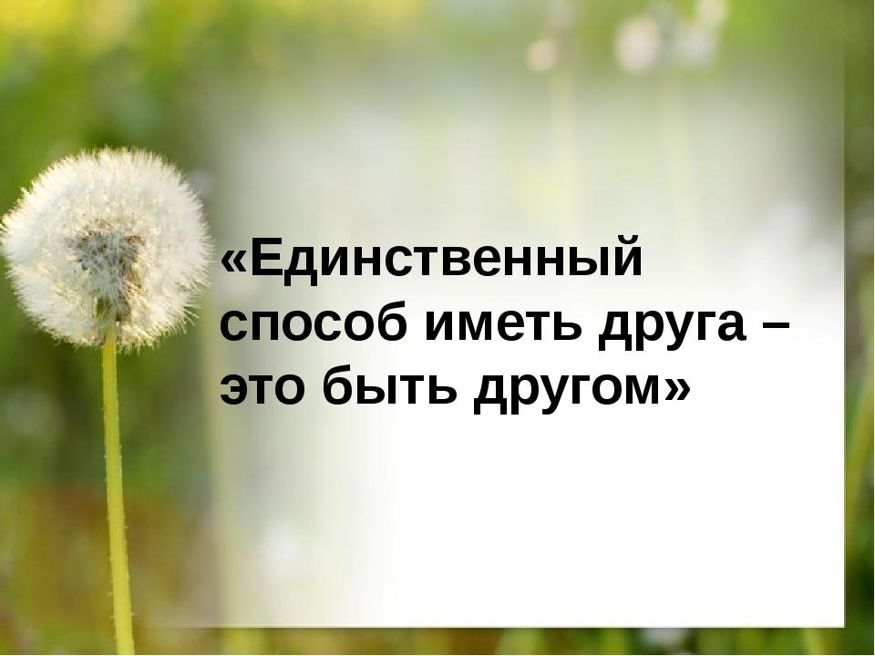 «Единственный способ иметь друга – это быть другом»