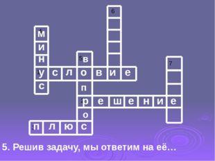 5. Решив задачу, мы ответим на её… у с л о в и е р е ш е н и е п л ю с м и н