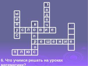 6. Что учимся решать на уроках математики? у с л о в и е р е ш е н и е п л ю