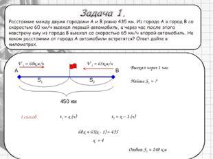 1 способ Выехал через 1 час t1 = x (ч) Найти S1 = ? t2 = x – 1 (ч) Ответ S1