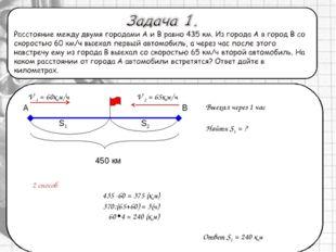 2 способ А 450 км V 1 = 60км/ч Выехал через 1 час В S1 S2 V 2 = 65км/ч Найти