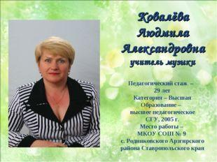 Ковалёва Людмила Александровна учитель музыки Педагогический стаж – 29 лет К