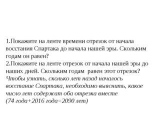 1.Покажите на ленте времени отрезок от начала восстания Спартака до начала на