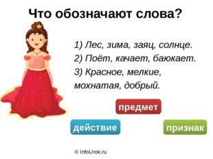 © InfoUrok.ru Что обозначают слова? 1) Лес, зима, заяц, солнце. 2) Поёт, кача