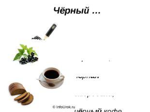 Чёрный карандаш, чёрная смородина, чёрный кофе, чёрный хлеб. © InfoUrok.ru Чё