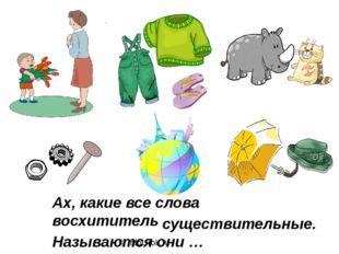 © InfoUrok.ru Ах, какие все слова восхитительные! Называются они … существите