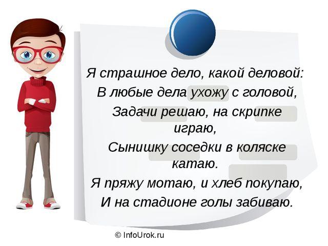 © InfoUrok.ru Я страшное дело, какой деловой: В любые дела ухожу с головой, З...