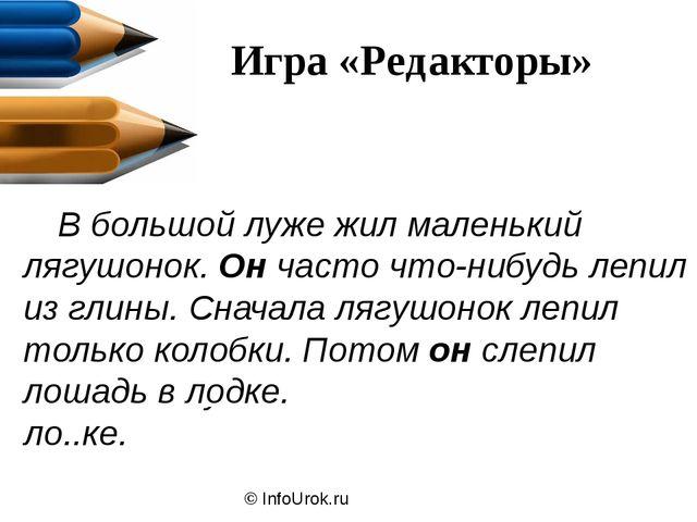 © InfoUrok.ru Игра «Редакторы» В б..льшой луже ж..л маленький лягушонок. Ляг...