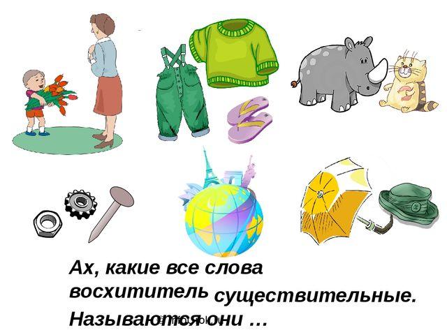 © InfoUrok.ru Ах, какие все слова восхитительные! Называются они … существите...