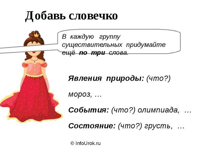 © InfoUrok.ru Добавь словечко В каждую группу существительных придумайте ещё...